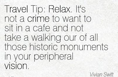 Travel Tip Relax. It's not a crime to want to sit in a cafe and not take a walking our of all those historic monuments in your peripheral vision.