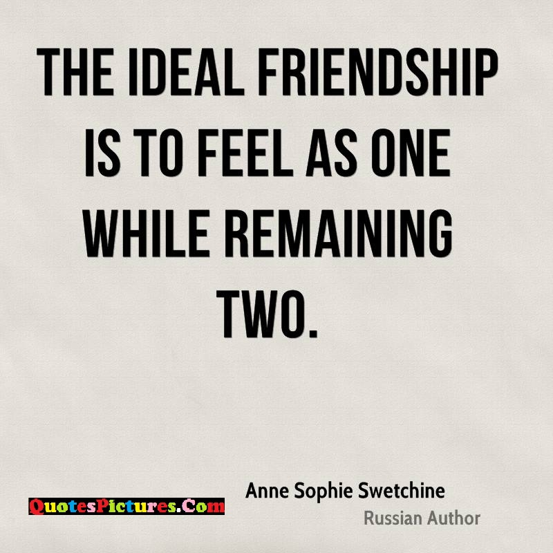 True Ideal Quote - The Ideal Friendship Is To Feel As One While Remaining Two.