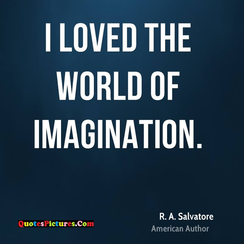 True Imagination Quote - I Loved The World Of Imagination. - R.A Salvatore