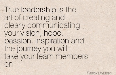 True leadership is the art of creating and clearly communicating your vision, hope, passion, inspiration and the journey you will take your team members on.