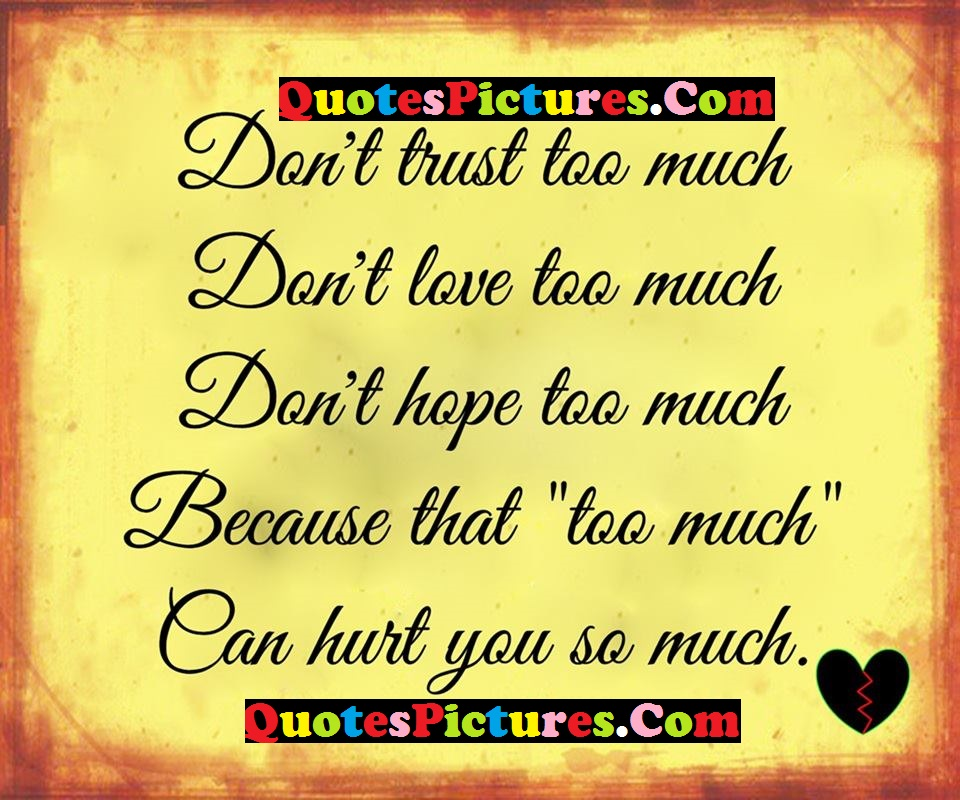 True Life Quote - Don't Trust Too Much Don't Love Too Much Because That Too Much