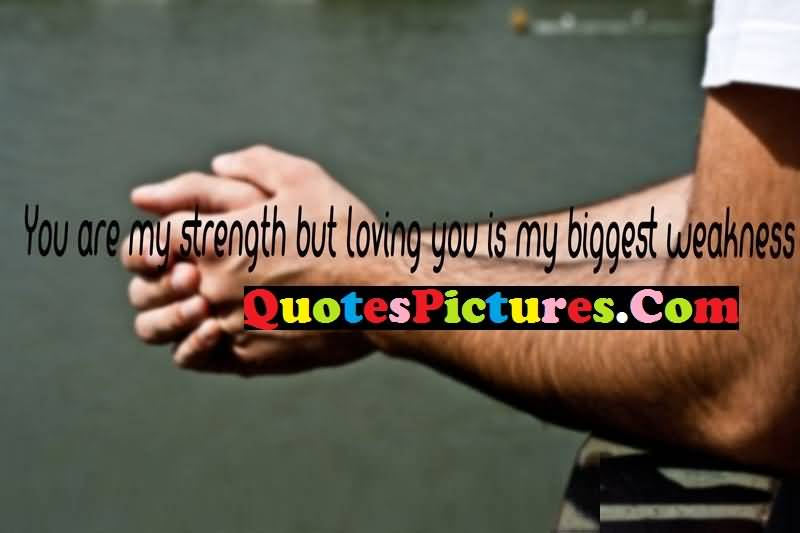 True Love Quote - You Are My Strenght But Loving You Is My Biggest Weakness