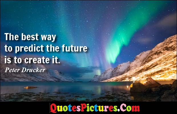 True Management Quote - The Best Way To Predict The Future Is To Create It. - Peter Drucker