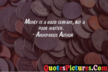 True Money Quote - Money Is A Good Servant, But A Poor Master. - Anonymous Author