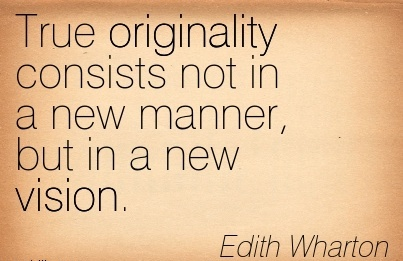 True originality consists not in a new manner but in a new vision.