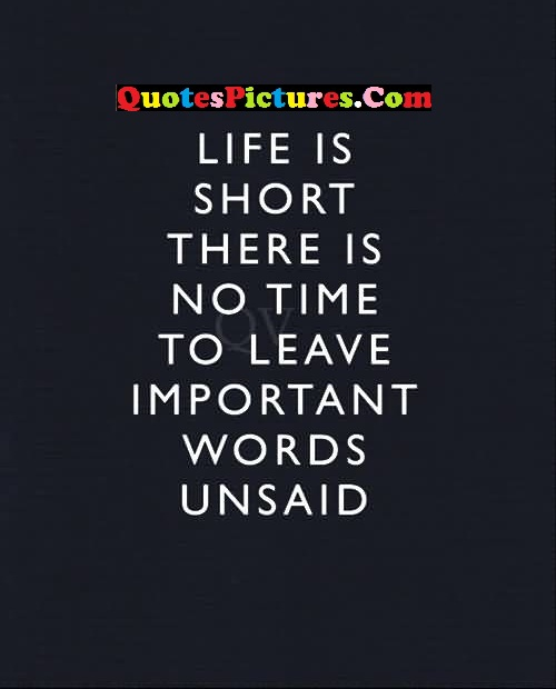 True Selfish Quote - Life Is Short There Is No Time To Leave Important Words Unsaid