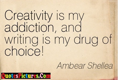True Submission Quote - Creativity Is My Addiction, And Writing Is My Drug OF Choice ! - Ambear Shellea