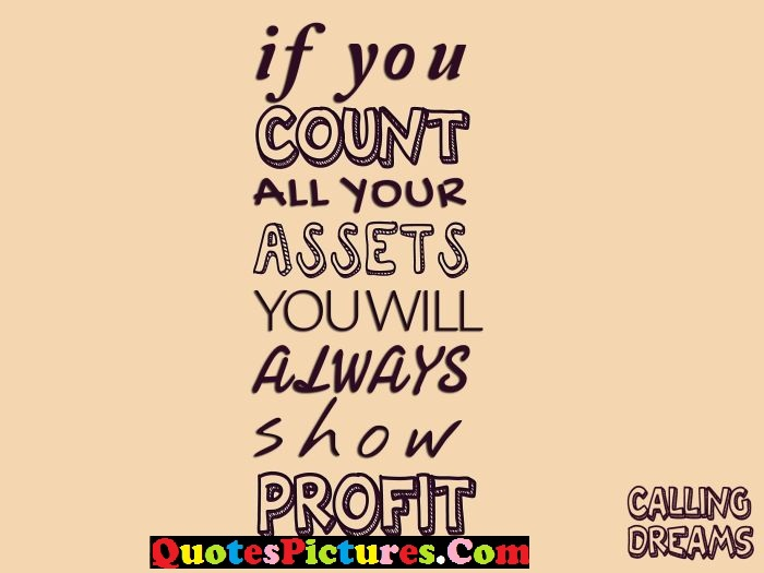True Thank You Quote - If You Count All Your Assets Youwill Always Show Profit.