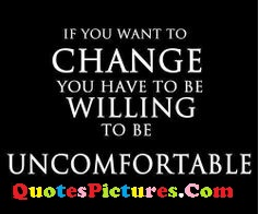 True Time Quote - If You Want To Change You Have To Be Willing To Be Uncomfortable.