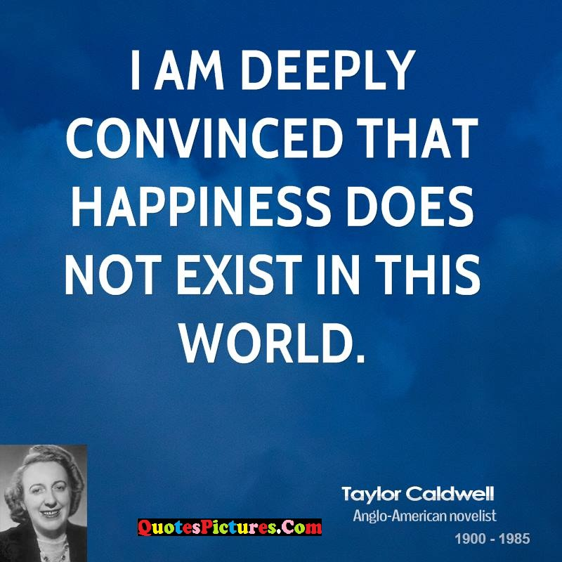 True World Quote - I Am Deeply Convinced That Happiness Does Not Exist In This World. - Taylor Caldwell