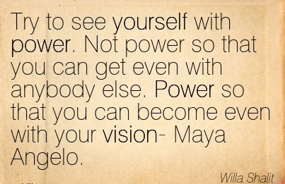 Try to see yourself with power. Not power so that you can get even with anybody else. Power so that you can become even with your vision- Maya Angelo.