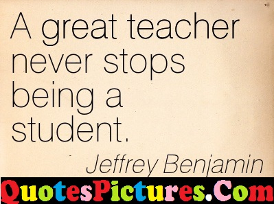 Ultimate Life Quote - A Great Teachers Never Stops Being A Student By Jeffrey Benjamin