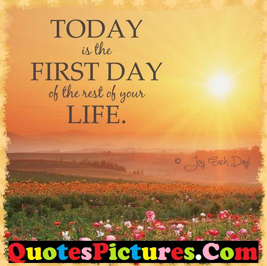 Ultimate Life Quote - Today Is The First Day Of The Rest Of Your Life