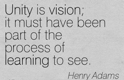 Unity is vision it must have been part of the process of learning to see.