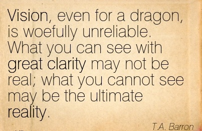 Vision, even for a dragon, is woefully unreliable. What you can see with great clarity may not be real; what you cannot see may be the ultimate reality.