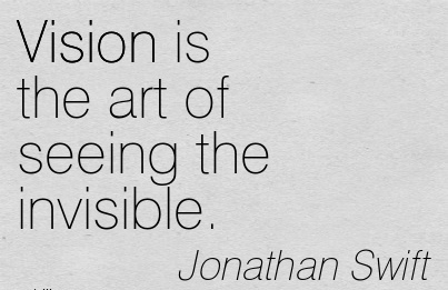 Vision is the art of seeing the invisible.