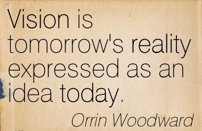 Vision is tomorrow's reality expressed as an idea today.