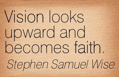 Vision looks upward and becomes faith.