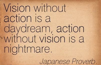 Vision without action is a daydream, action without vision is a nightmare.
