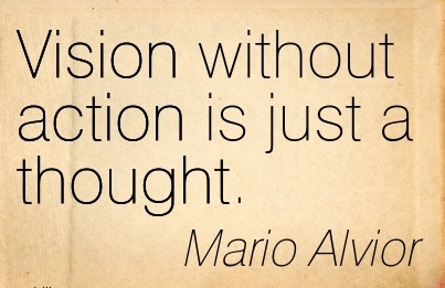 Vision without action is just a thought.