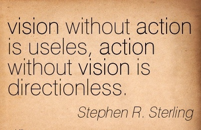 vision without action is useles, action without vision is directionless.