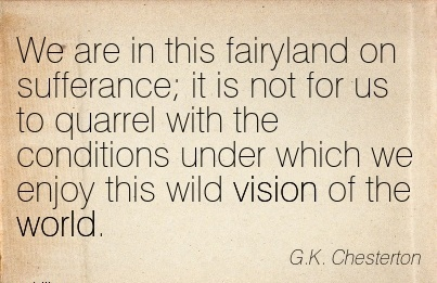 We are in this fairyland on sufferance it is not for us to quarrel with the conditions under which we enjoy this wild vision of the world.