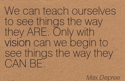 We can teach ourselves to see things the way they ARE. Only with vision can we begin to see things the way they CAN BE.