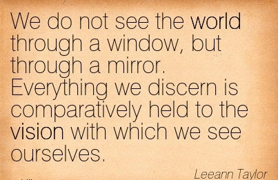 We do not see the world through a window, but through a mirror. Everything we discern is comparatively held to the vision with which we see ourselves.