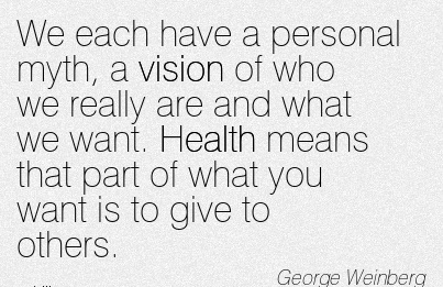 We each have a personal myth, a vision of who we really are and what we want. Health means that part of what you want is to give to others.