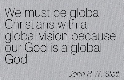 We must be global Christians with a global vision because our God is a global God.