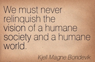We must never relinquish the vision of a humane society and a humane world.