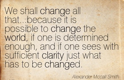 We shall change all that…because it is possible to change the world, if one is determined enough, and if one sees with sufficient clarity just what has to be changed.
