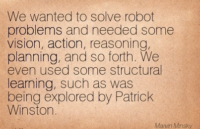 We wanted to solve robot problems and needed some vision, action, reasoning, planning, and so forth. We even used some structural learning, such as was being explored by Patrick Winston.