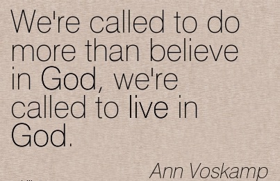We're called to do more than believe in God, we're called to live in God.  - Ann Voskamp