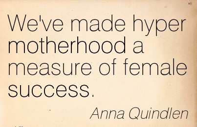We've made hyper motherhood a measure of female success.  - Anna Quindlen