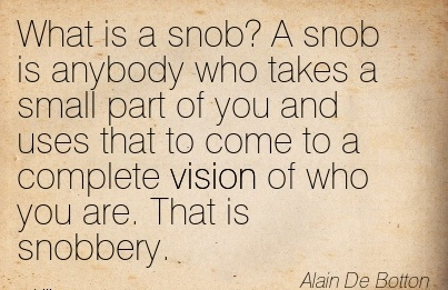 What is a snob A snob is anybody who takes a small part of you and uses that to come to a complete vision of who you are. That is snobbery.