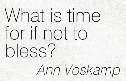 What is time for if not to bless.  - Ann Voskamp