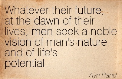 Whatever their future, at the dawn of their lives, men seek a noble vision of man's nature and of life's potential.