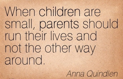 When children are small, parents should run their lives and not the other way around.  - Anna Quindlen