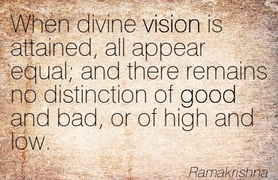 When divine vision is attained, all appear equal; and there remains no distinction of good and bad, or of high and low.