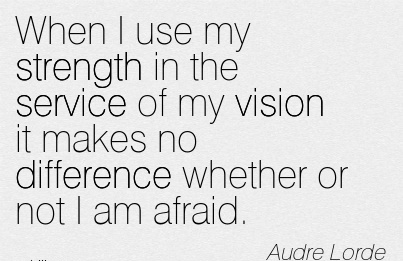 When I use my strength in the service of my vision it makes no difference whether or not I am afraid.