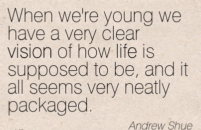 When we're young we have a very clear vision of how life is supposed to be, and it all seems very neatly packaged.