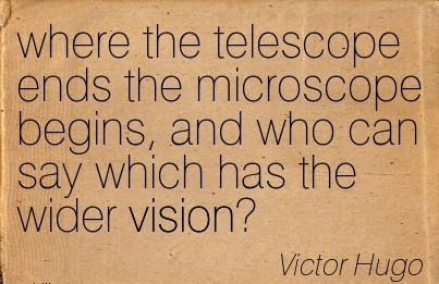 where the telescope ends the microscope begins, and who can say which has the wider vision