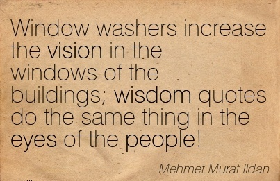 Window washers increase the vision in the windows of the buildings wisdom quotes do the same thing in the eyes of the people!