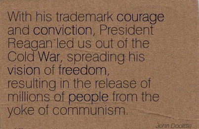 With his trademark courage and conviction, President Reagan led us out of the Cold War, spreading his vision of freedom, resulting in the release of millions of people from the yoke of communism.