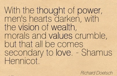 With the thought of power, men's hearts darken, with the vision of wealth, morals and values crumble, but that all be comes secondary to love. - Shamus Hennicot.