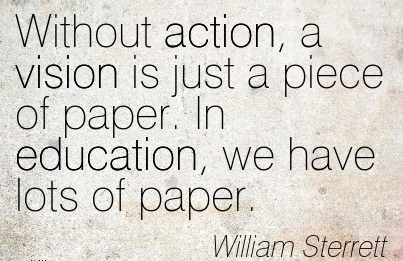 Without action, a vision is just a piece of paper. In education, we have lots of paper.