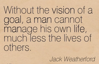 Without the vision of a goal, a man cannot manage his own life, much less the lives of others.