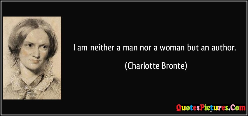 Women Quote - I Am Neither A Man Nor A Woman But An Author - Charlotte Bronte