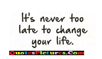 Wonderful Favourite Quote - It's Never Too Late To Change Your Life.